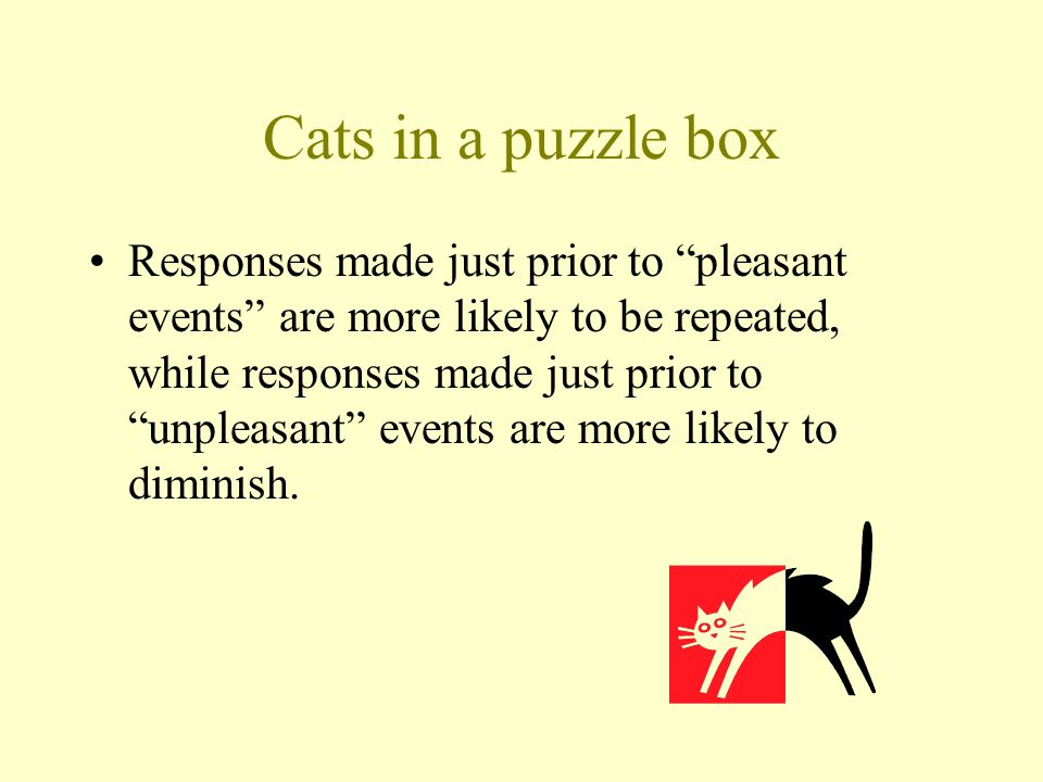 "Cats in a puzzle box Responses made just prior to ""pleasant events"" are more likely to be repeated, while responses made just prior to ""unpleasant"" ev"