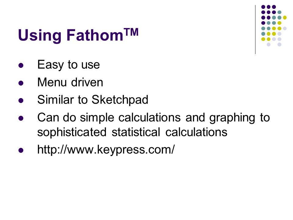 Using Fathom TM Easy to use Menu driven Similar to Sketchpad Can do simple calculations and graphing to sophisticated statistical calculations http://www.keypress.com/
