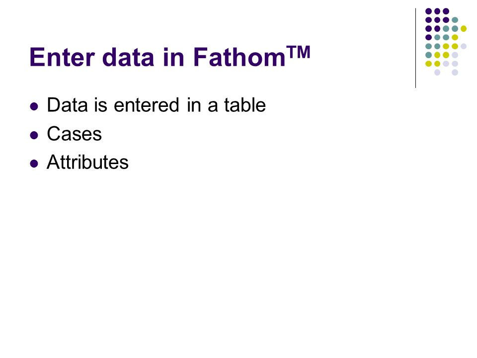 Enter data in Fathom TM Data is entered in a table Cases Attributes