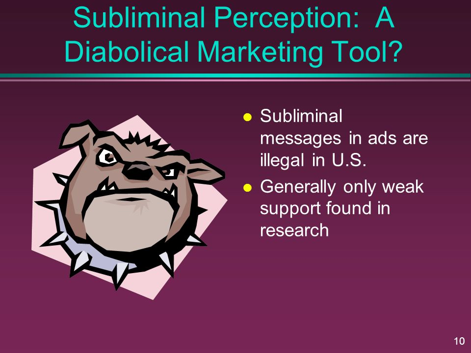 10 Subliminal Perception: A Diabolical Marketing Tool? Subliminal messages in ads are illegal in U.S. Generally only weak support found in research