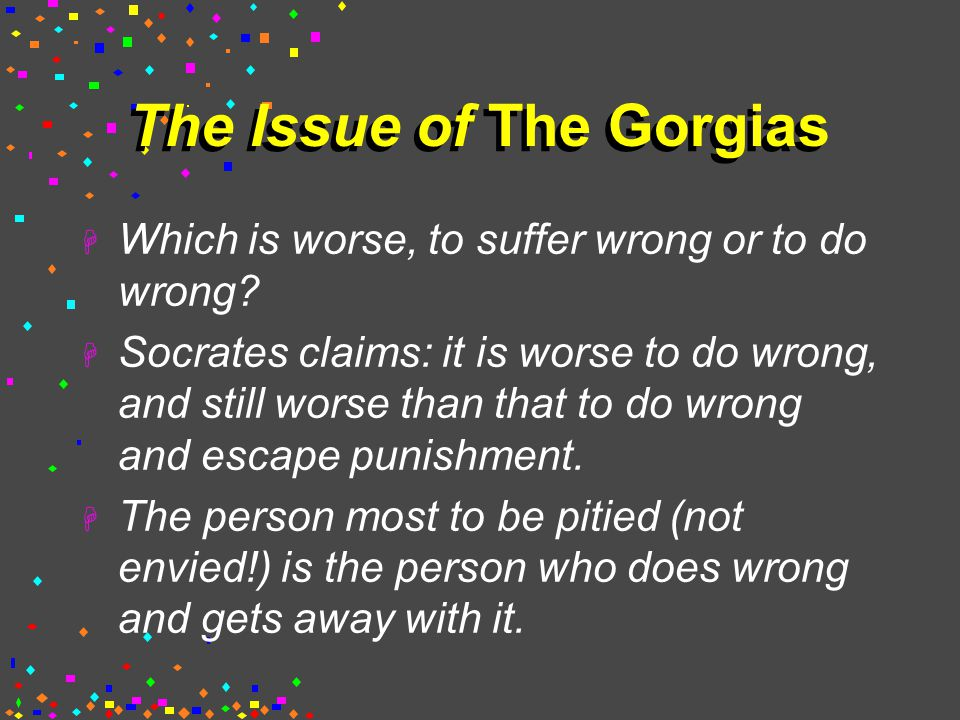 The Issue of The Gorgias  Which is worse, to suffer wrong or to do wrong.