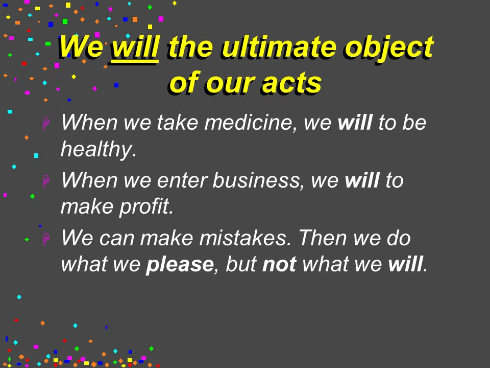We will the ultimate object of our acts  When we take medicine, we will to be healthy.