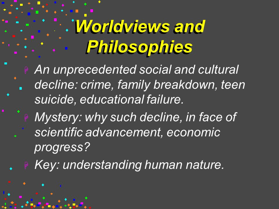 Worldviews and Philosophies  An unprecedented social and cultural decline: crime, family breakdown, teen suicide, educational failure.