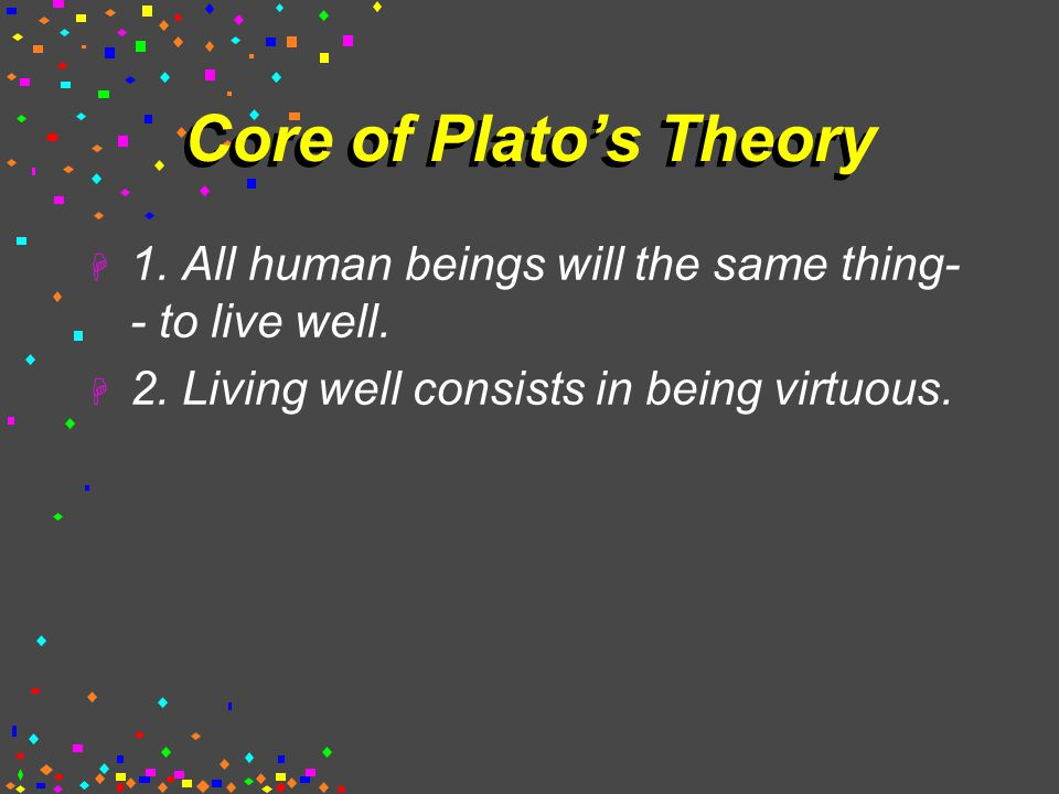 Core of Plato's Theory  1.All human beings will the same thing- - to live well.
