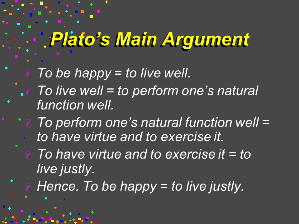 Plato's Main Argument  To be happy = to live well.