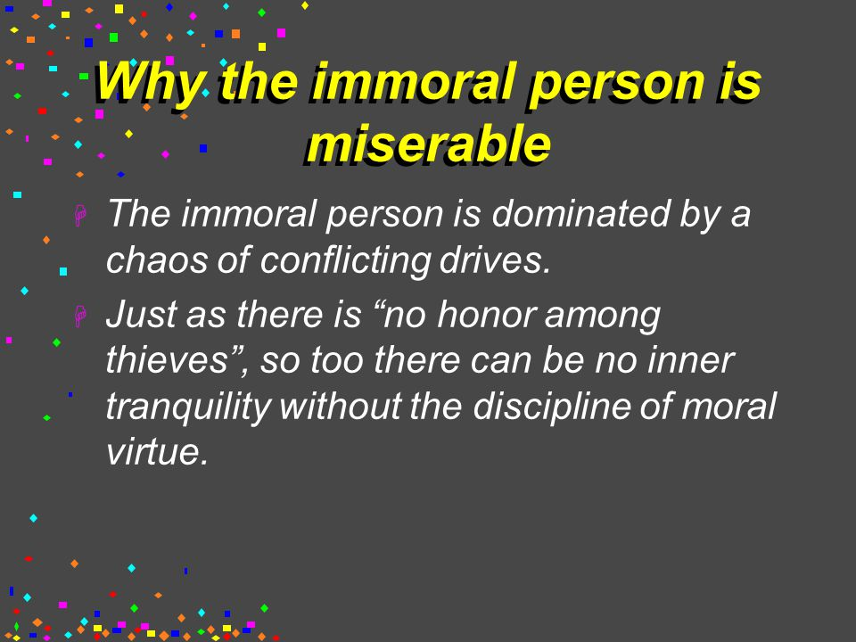 Why the immoral person is miserable  The immoral person is dominated by a chaos of conflicting drives.