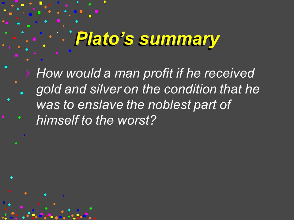 Plato's summary  How would a man profit if he received gold and silver on the condition that he was to enslave the noblest part of himself to the worst?