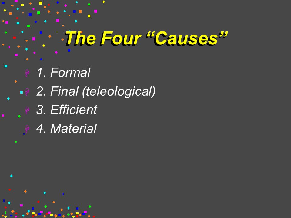 The Four Causes  1. Formal  2. Final (teleological)  3. Efficient  4. Material