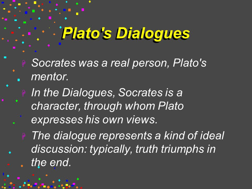 Plato s Dialogues  Socrates was a real person, Plato s mentor.