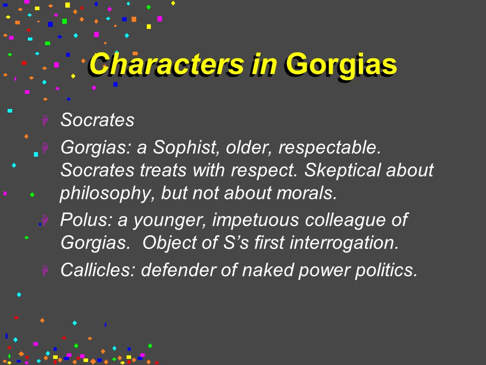 Characters in Gorgias  Socrates  Gorgias: a Sophist, older, respectable.