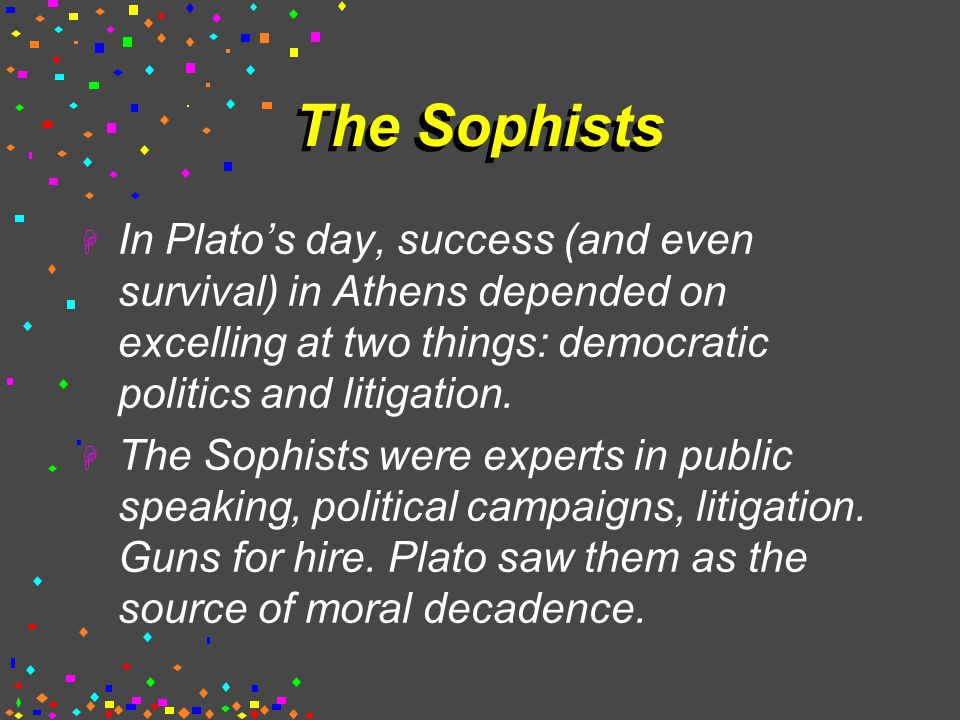 The Sophists  In Plato's day, success (and even survival) in Athens depended on excelling at two things: democratic politics and litigation.