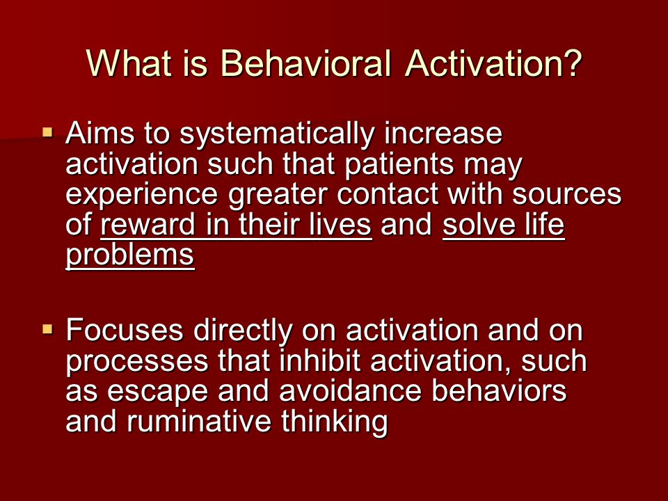Key Elements of BA Behavioral case conceptualization Behavioral case conceptualization Functional analysis Functional analysis Activity monitoring and scheduling Activity monitoring and scheduling Emphasis on avoidance patterns Emphasis on avoidance patterns Emphasis on routine regulation Emphasis on routine regulation Behavioral strategies for targeting worry or rumination Behavioral strategies for targeting worry or rumination Goals are specific to the individual (not necessarily pleasant events) Goals are specific to the individual (not necessarily pleasant events)