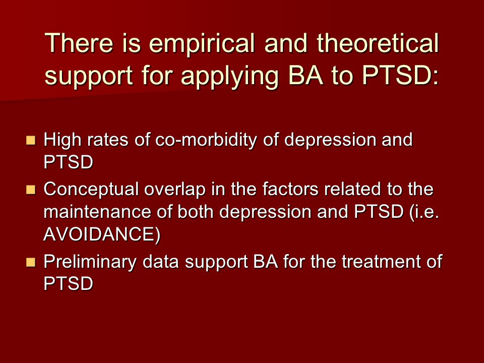 Summary and Future Directions BA may have potential as a treatment for PTSD BA may have potential as a treatment for PTSD BA may be an appropriate, first line intervention as part of a stepped care approach to treating PTSD BA may be an appropriate, first line intervention as part of a stepped care approach to treating PTSD BA may be more acceptable to some individuals and easier to disseminate (e.g., primary care) than other ESTs for PTSD BA may be more acceptable to some individuals and easier to disseminate (e.g., primary care) than other ESTs for PTSD Grant-funded for dual-site randomized controlled trial of BA for recently returning veterans (Wagner, Jakupcak, McFall) Grant-funded for dual-site randomized controlled trial of BA for recently returning veterans (Wagner, Jakupcak, McFall) Utilizing aspects of BA in NIMH-funded grant for recently injured adolescents (Zatzick, PI) Utilizing aspects of BA in NIMH-funded grant for recently injured adolescents (Zatzick, PI)