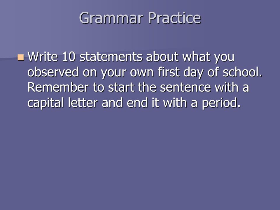 Grammar Practice Write 10 statements about what you observed on your own first day of school.