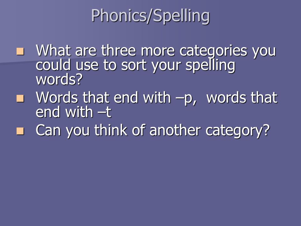 Phonics/Spelling What are three more categories you could use to sort your spelling words? What are three more categories you could use to sort your s