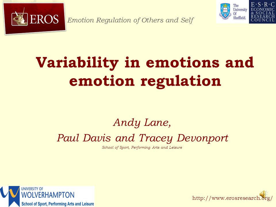 Emotion Regulation of Others and Self http://www.erosresearch.org/ Variability in emotions and emotion regulation Andy Lane, Paul Davis and Tracey Devonport School of Sport, Performing Arts and Leisure