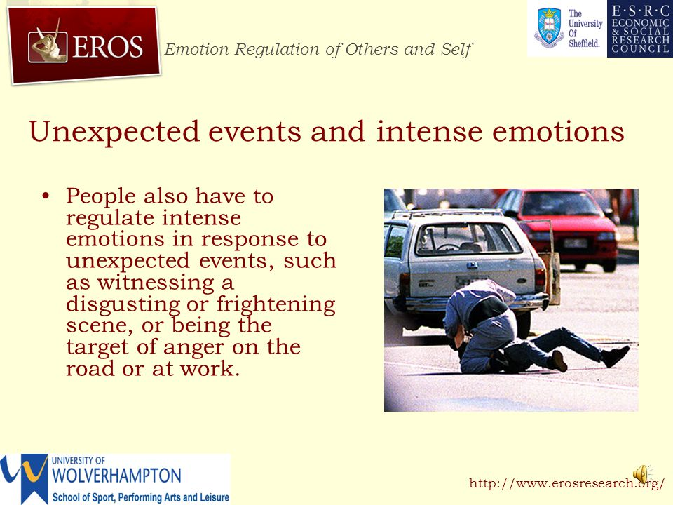 Emotion Regulation of Others and Self http://www.erosresearch.org/ Unexpected events and intense emotions People also have to regulate intense emotions in response to unexpected events, such as witnessing a disgusting or frightening scene, or being the target of anger on the road or at work.