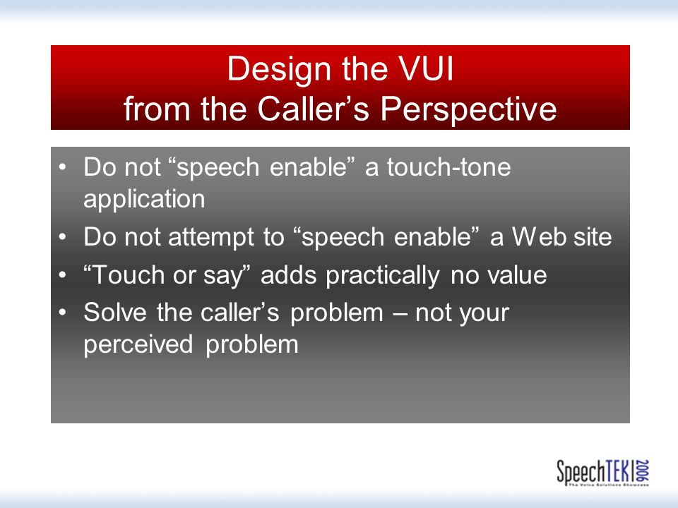 Design the VUI from the Caller's Perspective Do not speech enable a touch-tone application Do not attempt to speech enable a Web site Touch or say adds practically no value Solve the caller's problem – not your perceived problem
