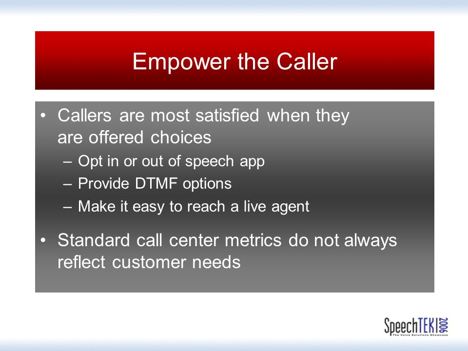 Empower the Caller Callers are most satisfied when they are offered choices –Opt in or out of speech app –Provide DTMF options –Make it easy to reach a live agent Standard call center metrics do not always reflect customer needs
