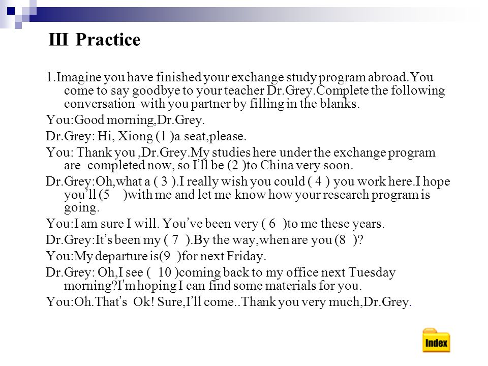 III Practice 1.Imagine you have finished your exchange study program abroad.You come to say goodbye to your teacher Dr.Grey.Complete the following conversation with you partner by filling in the blanks.