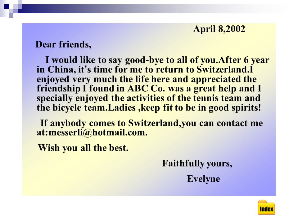 April 8,2002 Dear friends, I would like to say good-bye to all of you.After 6 year in China, it ' s time for me to return to Switzerland.I enjoyed very much the life here and appreciated the friendship I found in ABC Co.