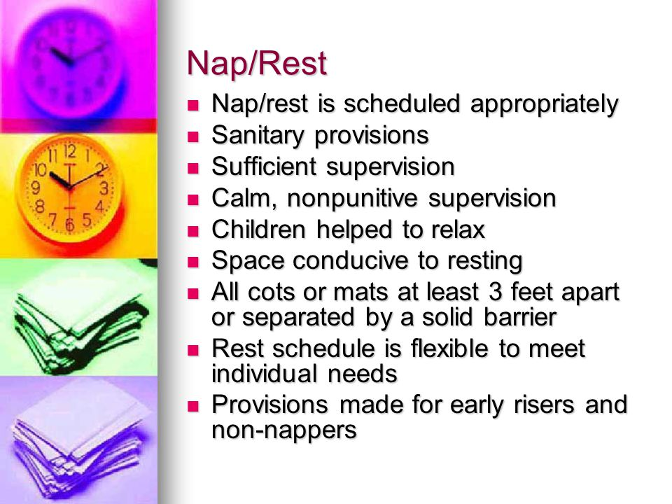 Nap/Rest Nap/rest is scheduled appropriately Nap/rest is scheduled appropriately Sanitary provisions Sanitary provisions Sufficient supervision Sufficient supervision Calm, nonpunitive supervision Calm, nonpunitive supervision Children helped to relax Children helped to relax Space conducive to resting Space conducive to resting All cots or mats at least 3 feet apart or separated by a solid barrier All cots or mats at least 3 feet apart or separated by a solid barrier Rest schedule is flexible to meet individual needs Rest schedule is flexible to meet individual needs Provisions made for early risers and non-nappers Provisions made for early risers and non-nappers