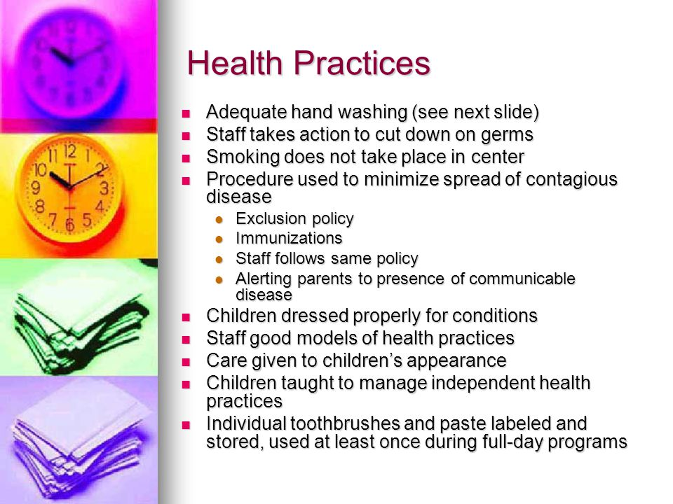 Health Practices Adequate hand washing (see next slide) Adequate hand washing (see next slide) Staff takes action to cut down on germs Staff takes action to cut down on germs Smoking does not take place in center Smoking does not take place in center Procedure used to minimize spread of contagious disease Procedure used to minimize spread of contagious disease Exclusion policy Exclusion policy Immunizations Immunizations Staff follows same policy Staff follows same policy Alerting parents to presence of communicable disease Alerting parents to presence of communicable disease Children dressed properly for conditions Children dressed properly for conditions Staff good models of health practices Staff good models of health practices Care given to children's appearance Care given to children's appearance Children taught to manage independent health practices Children taught to manage independent health practices Individual toothbrushes and paste labeled and stored, used at least once during full-day programs Individual toothbrushes and paste labeled and stored, used at least once during full-day programs