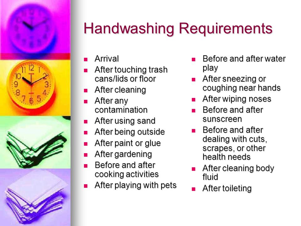 Handwashing Requirements Arrival Arrival After touching trash cans/lids or floor After touching trash cans/lids or floor After cleaning After cleaning After any contamination After any contamination After using sand After using sand After being outside After being outside After paint or glue After paint or glue After gardening After gardening Before and after cooking activities Before and after cooking activities After playing with pets After playing with pets Before and after water play Before and after water play After sneezing or coughing near hands After sneezing or coughing near hands After wiping noses After wiping noses Before and after sunscreen Before and after sunscreen Before and after dealing with cuts, scrapes, or other health needs Before and after dealing with cuts, scrapes, or other health needs After cleaning body fluid After cleaning body fluid After toileting After toileting