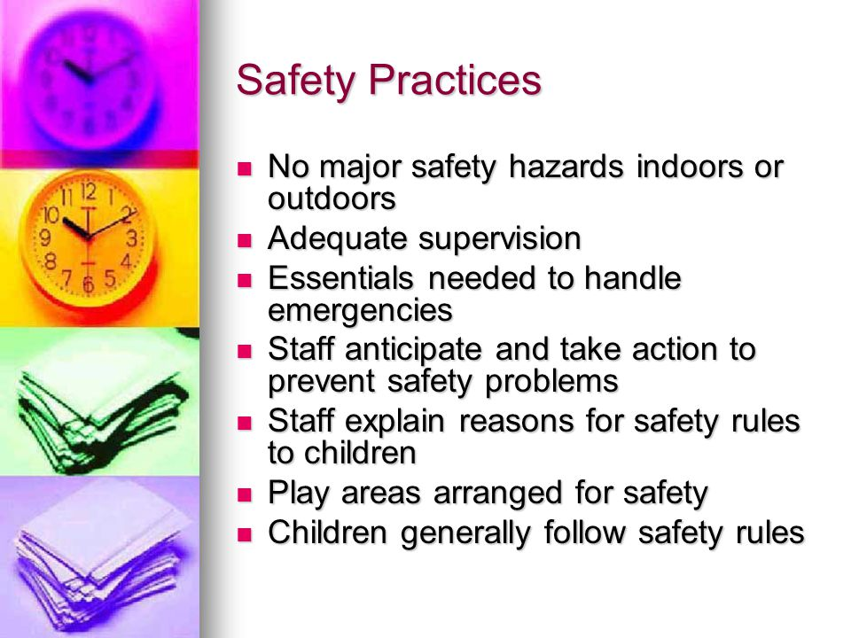 Safety Practices No major safety hazards indoors or outdoors No major safety hazards indoors or outdoors Adequate supervision Adequate supervision Essentials needed to handle emergencies Essentials needed to handle emergencies Staff anticipate and take action to prevent safety problems Staff anticipate and take action to prevent safety problems Staff explain reasons for safety rules to children Staff explain reasons for safety rules to children Play areas arranged for safety Play areas arranged for safety Children generally follow safety rules Children generally follow safety rules