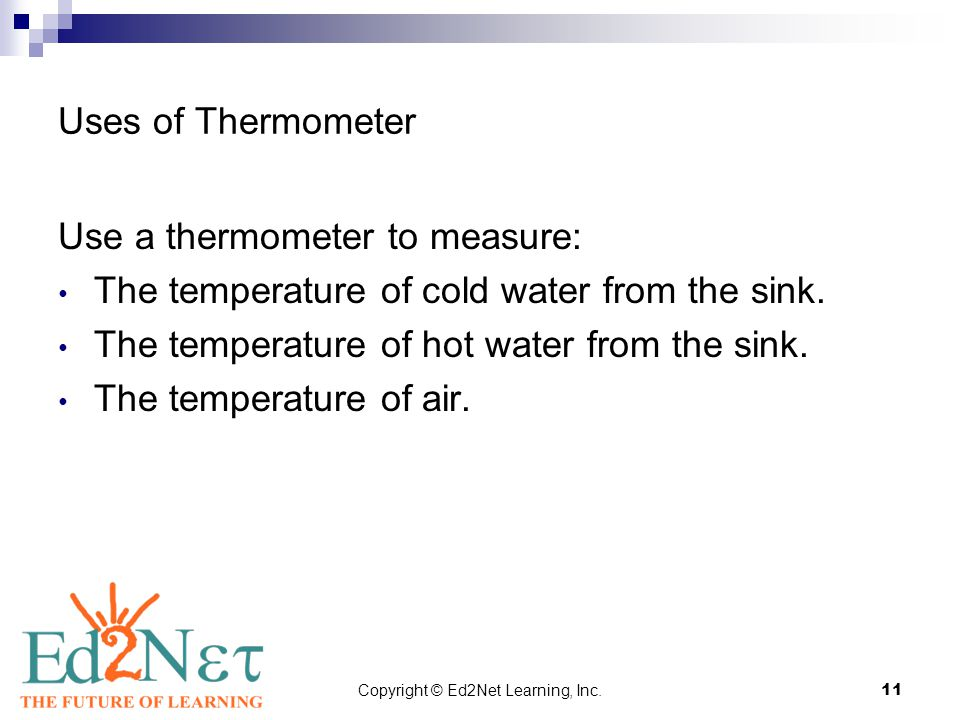 Copyright © Ed2Net Learning, Inc.11 Uses of Thermometer Use a thermometer to measure: The temperature of cold water from the sink. The temperature of