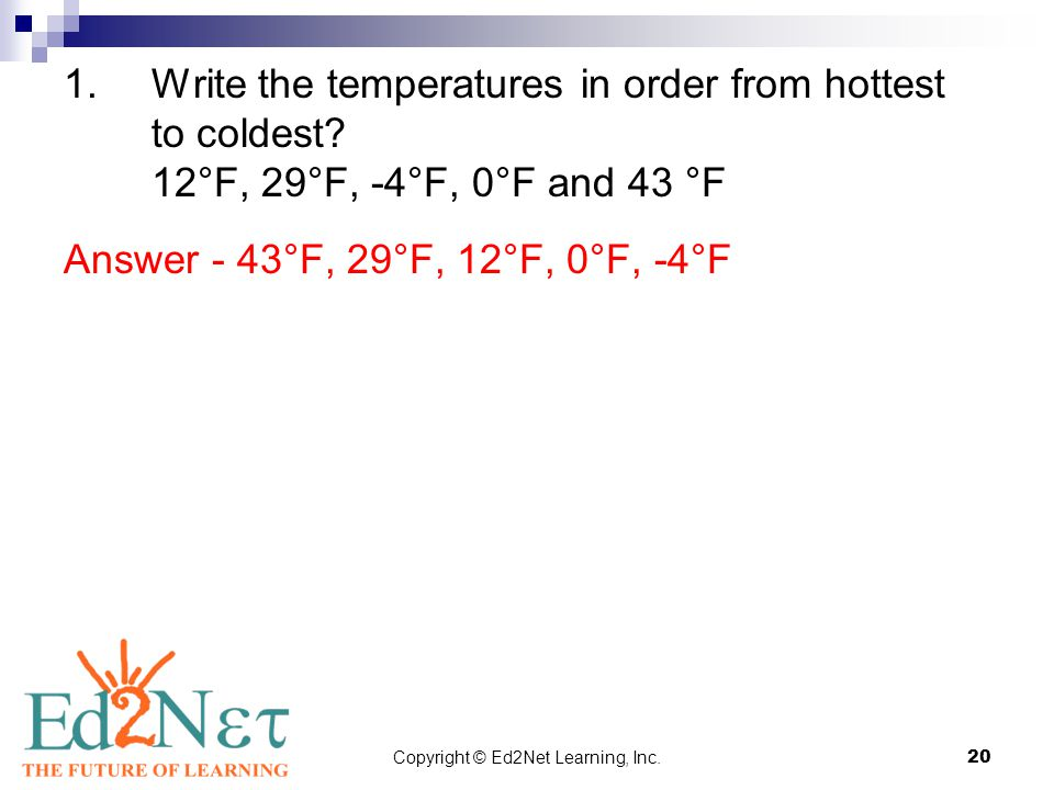 Copyright © Ed2Net Learning, Inc.20 1.Write the temperatures in order from hottest to coldest? 12°F, 29°F, -4°F, 0°F and 43 °F Answer - 43°F, 29°F, 12