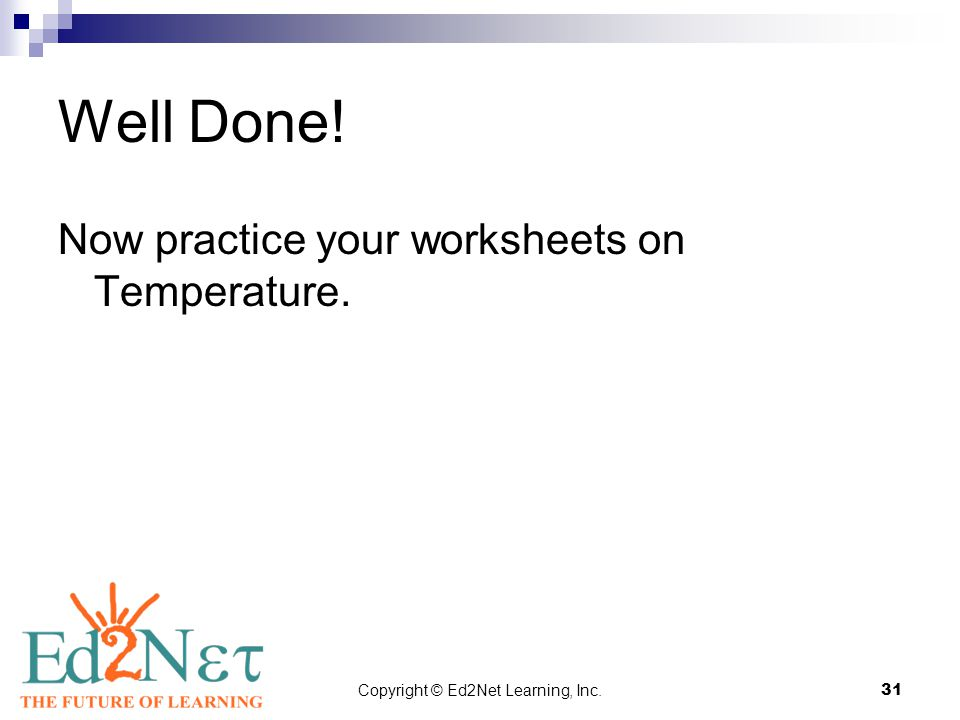 Copyright © Ed2Net Learning, Inc.31 Well Done! Now practice your worksheets on Temperature.
