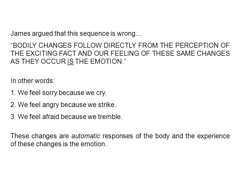 James argued that this sequence is wrong… BODILY CHANGES FOLLOW DIRECTLY FROM THE PERCEPTION OF THE EXCITING FACT AND OUR FEELING OF THESE SAME CHANGES AS THEY OCCUR IS THE EMOTION. In other words: 1.