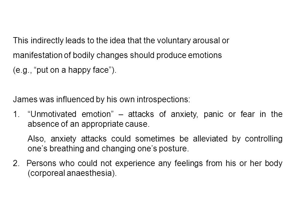 This indirectly leads to the idea that the voluntary arousal or manifestation of bodily changes should produce emotions (e.g., put on a happy face ).