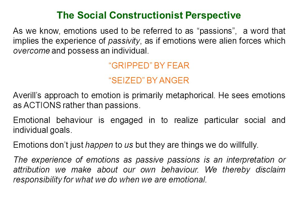 The Social Constructionist Perspective As we know, emotions used to be referred to as passions , a word that implies the experience of passivity, as if emotions were alien forces which overcome and possess an individual.
