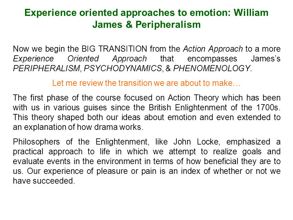 Experience oriented approaches to emotion: William James & Peripheralism Now we begin the BIG TRANSITION from the Action Approach to a more Experience Oriented Approach that encompasses James's PERIPHERALISM, PSYCHODYNAMICS, & PHENOMENOLOGY.