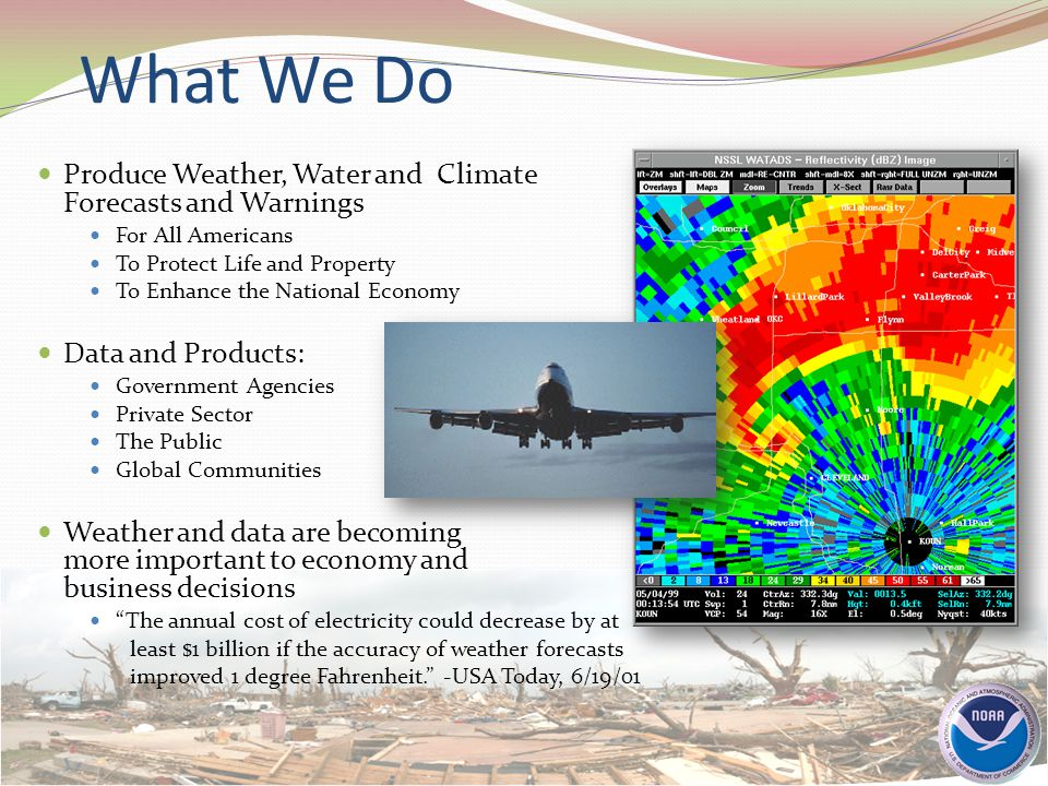 What We Do Produce Weather, Water and Climate Forecasts and Warnings For All Americans To Protect Life and Property To Enhance the National Economy Data and Products: Government Agencies Private Sector The Public Global Communities Weather and data are becoming more important to economy and business decisions The annual cost of electricity could decrease by at least $1 billion if the accuracy of weather forecasts improved 1 degree Fahrenheit. -USA Today, 6/19/01