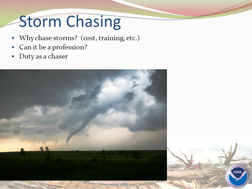 Storm Chasing  Why chase storms? (cost, training, etc.)  Can it be a profession?  Duty as a chaser
