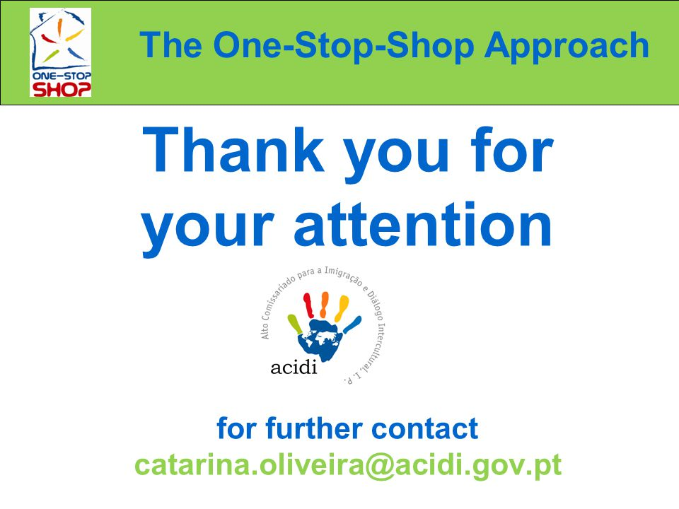 The One-Stop-Shop Approach Thank you for your attention for further contact catarina.oliveira@acidi.gov.pt