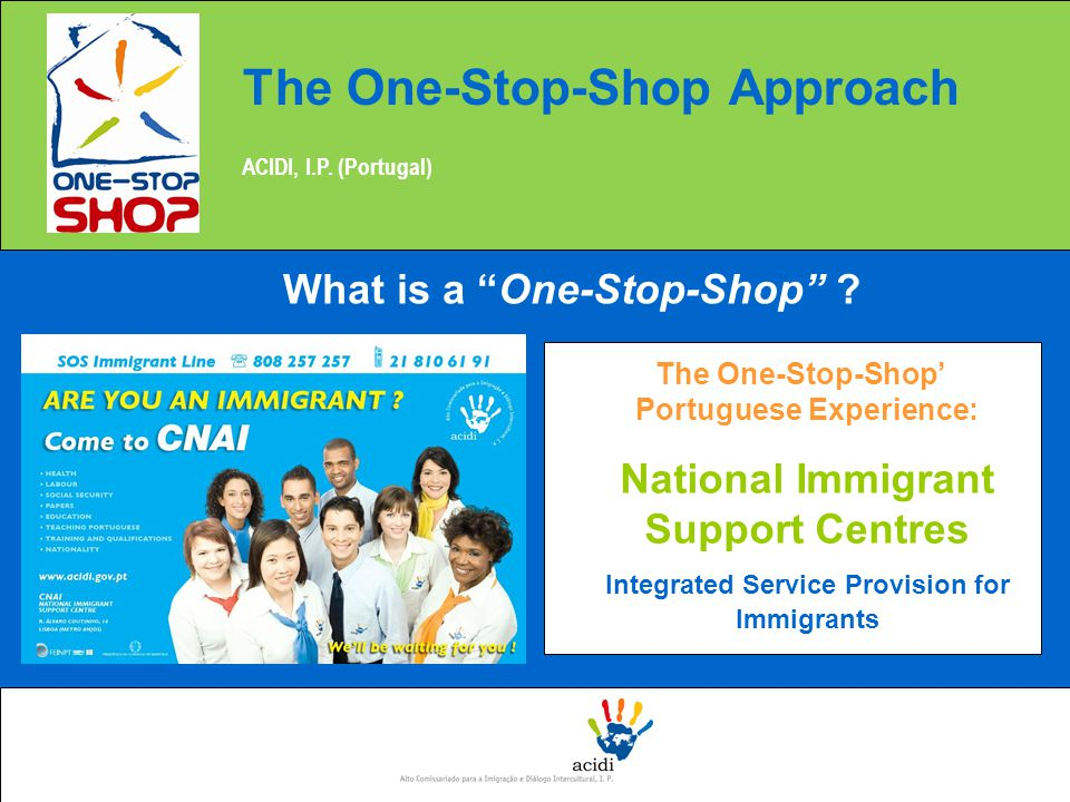 The One-Stop-Shop' Portuguese Experience: National Immigrant Support Centres Integrated Service Provision for Immigrants The One-Stop-Shop Approach ACIDI, I.P.