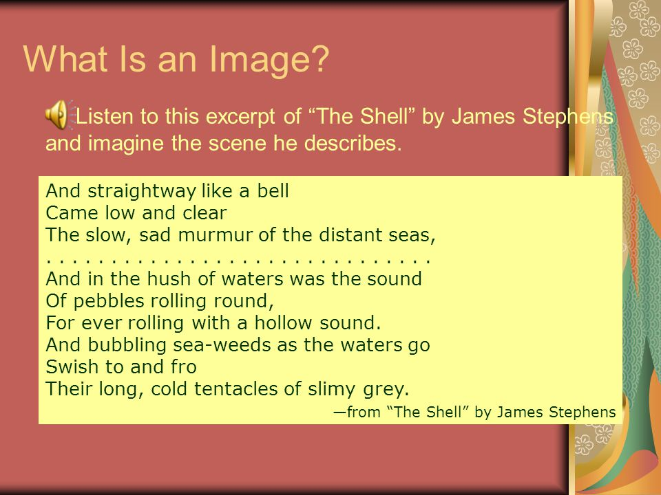 An image is a word or phrase that appeals to one of our senses. Images can help us create a mental picture hear a sound feel texture or temperature ta