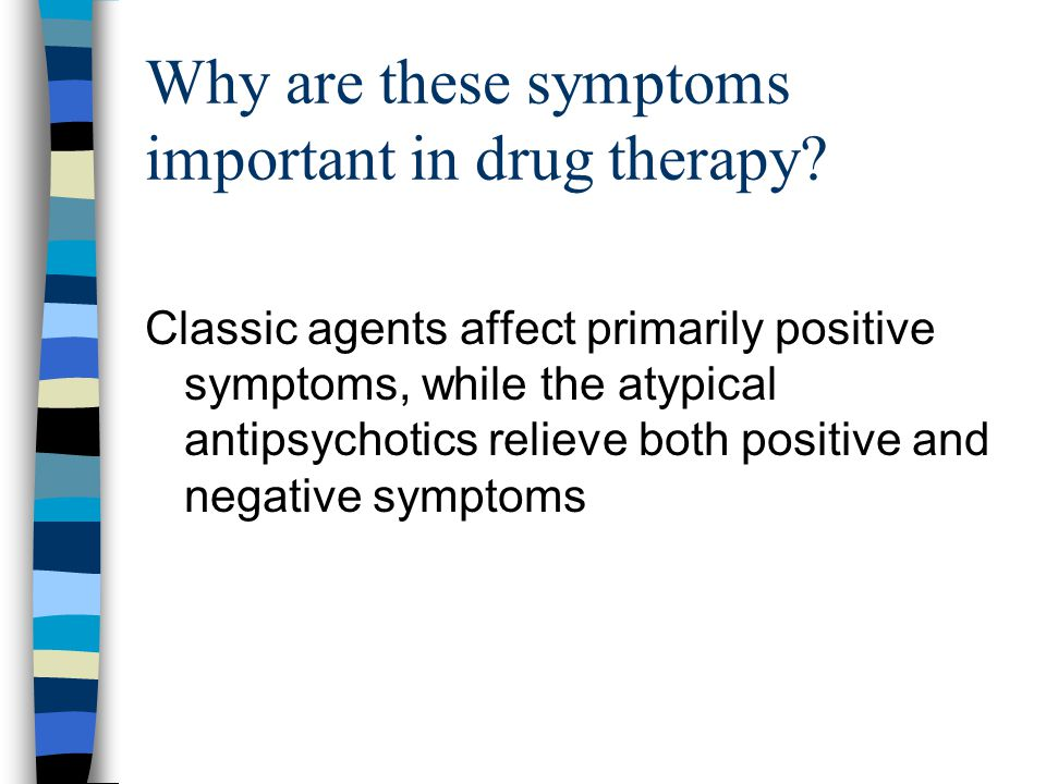 Why are these symptoms important in drug therapy? Classic agents affect primarily positive symptoms, while the atypical antipsychotics relieve both po