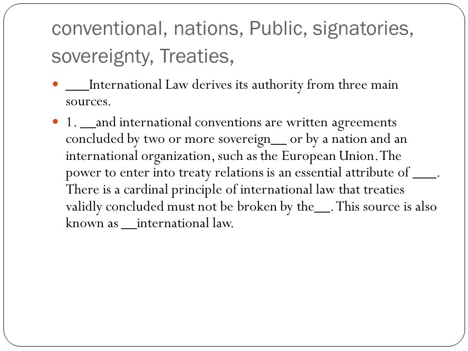 conventional, nations, Public, signatories, sovereignty, Treaties, ___International Law derives its authority from three main sources. 1. __and intern