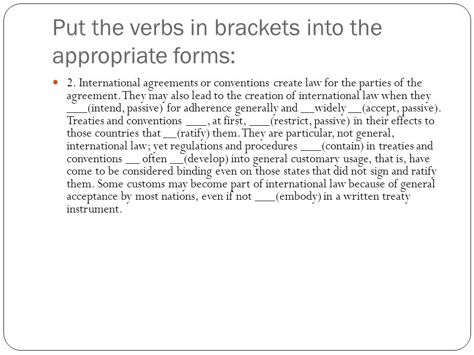 Put the verbs in brackets into the appropriate forms: 2. International agreements or conventions create law for the parties of the agreement. They may