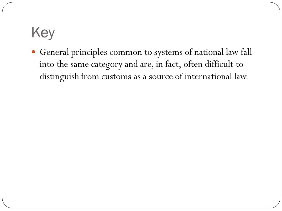 Key General principles common to systems of national law fall into the same category and are, in fact, often difficult to distinguish from customs as