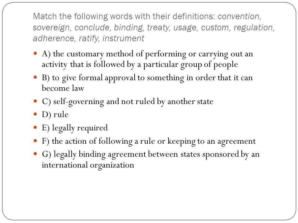Match the following words with their definitions: convention, sovereign, conclude, binding, treaty, usage, custom, regulation, adherence, ratify, inst