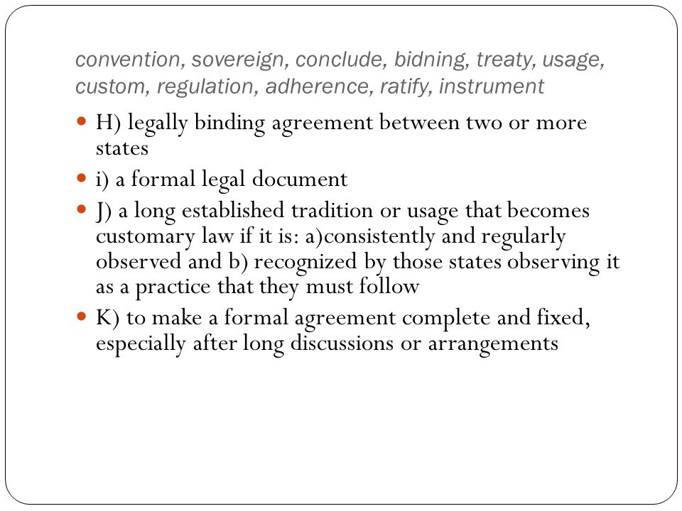 convention, sovereign, conclude, bidning, treaty, usage, custom, regulation, adherence, ratify, instrument H) legally binding agreement between two or