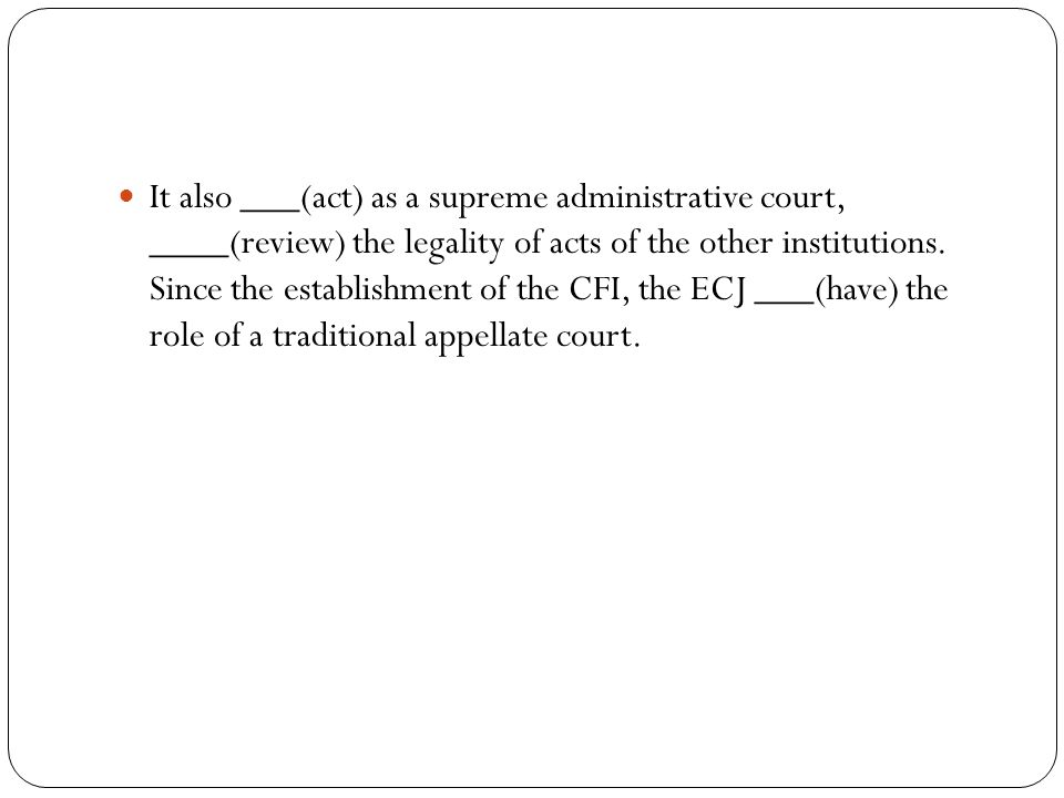 It also ___(act) as a supreme administrative court, ____(review) the legality of acts of the other institutions. Since the establishment of the CFI, t