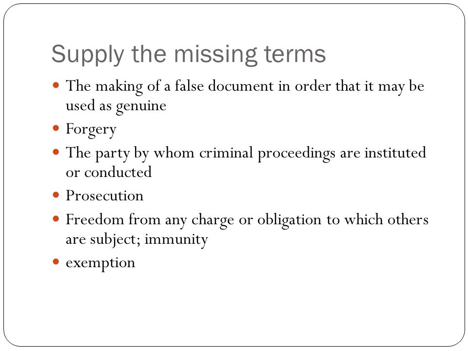 Supply the missing terms The making of a false document in order that it may be used as genuine Forgery The party by whom criminal proceedings are ins