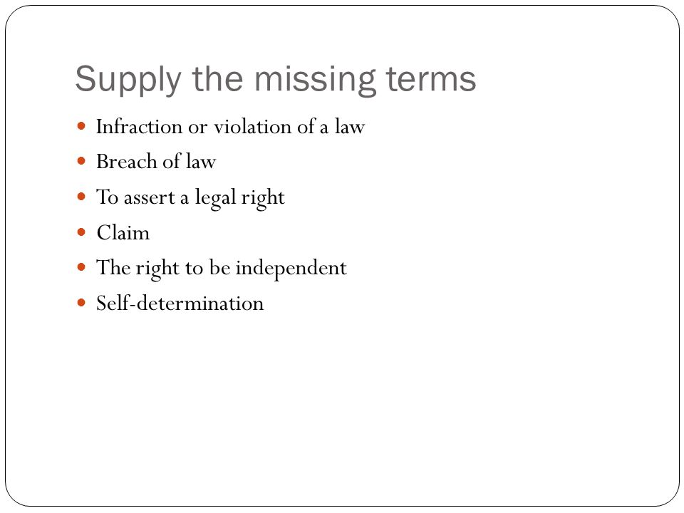 Supply the missing terms Infraction or violation of a law Breach of law To assert a legal right Claim The right to be independent Self-determination